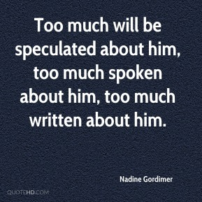 Too much will be speculated about him, too much spoken about him, too much written about him.