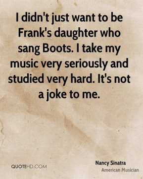 I didn't just want to be Frank's daughter who sang Boots. I take my music very seriously and studied very hard. It's not a joke to me.