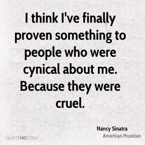 Nancy Sinatra - I think I've finally proven something to people who were cynical about me. Because they were cruel.