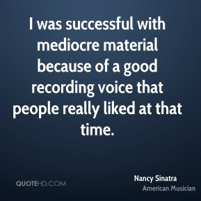 Nancy Sinatra - I was successful with mediocre material because of a good recording voice that people really liked at that time.