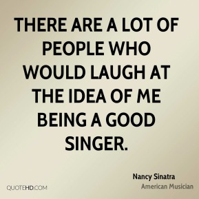 There are a lot of people who would laugh at the idea of me being a good singer.