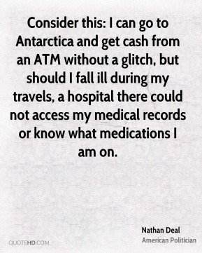 Consider this: I can go to Antarctica and get cash from an ATM without a glitch, but should I fall ill during my travels, a hospital there could not access my medical records or know what medications I am on.