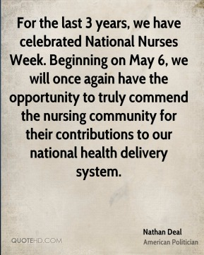 Nathan Deal - For the last 3 years, we have celebrated National Nurses Week. Beginning on May 6, we will once again have the opportunity to truly commend the nursing community for their contributions to our national health delivery system.