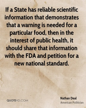 Nathan Deal - If a State has reliable scientific information that demonstrates that a warning is needed for a particular food, then in the interest of public health, it should share that information with the FDA and petition for a new national standard.