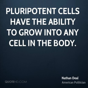 Nathan Deal - Pluripotent cells have the ability to grow into any cell in the body.