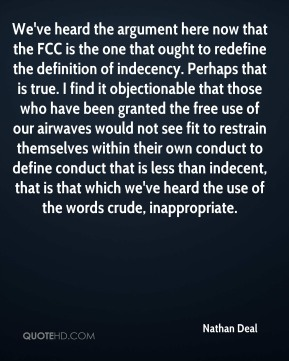 Nathan Deal  - We've heard the argument here now that the FCC is the one that ought to redefine the definition of indecency. Perhaps that is true. I find it objectionable that those who have been granted the free use of our airwaves would not see fit to restrain themselves within their own conduct to define conduct that is less than indecent, that is that which we've heard the use of the words crude, inappropriate.