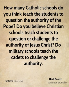 How many Catholic schools do you think teach the students to question the authority of the Pope? Do you believe Christian schools teach students to question or challenge the authority of Jesus Christ? Do military schools teach the cadets to challenge the authority.
