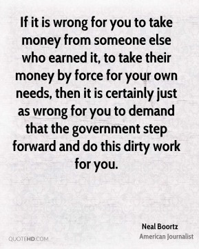 If it is wrong for you to take money from someone else who earned it, to take their money by force for your own needs, then it is certainly just as wrong for you to demand that the government step forward and do this dirty work for you.