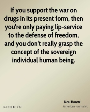 If you support the war on drugs in its present form, then you're only paying lip-service to the defense of freedom, and you don't really grasp the concept of the sovereign individual human being.