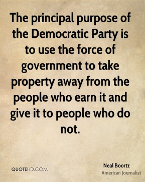 The principal purpose of the Democratic Party is to use the force of government to take property away from the people who earn it and give it to people who do not.