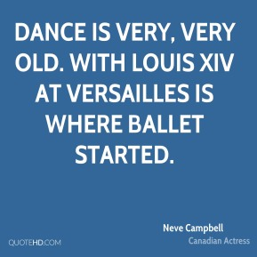 Neve Campbell - Dance is very, very old. With Louis XIV at Versailles is where ballet started.