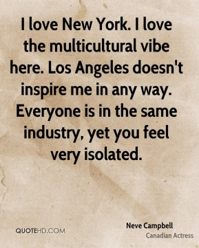 Neve Campbell - I love New York. I love the multicultural vibe here. Los Angeles doesn't inspire me in any way. Everyone is in the same industry, yet you feel very isolated.