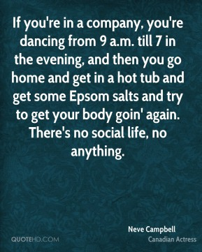 Neve Campbell - If you're in a company, you're dancing from 9 a.m. till 7 in the evening, and then you go home and get in a hot tub and get some Epsom salts and try to get your body goin' again. There's no social life, no anything.