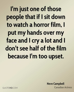 Neve Campbell - I'm just one of those people that if I sit down to watch a horror film, I put my hands over my face and I cry a lot and I don't see half of the film because I'm too upset.
