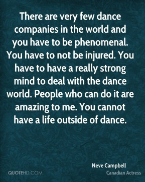 There are very few dance companies in the world and you have to be phenomenal. You have to not be injured. You have to have a really strong mind to deal with the dance world. People who can do it are amazing to me. You cannot have a life outside of dance.