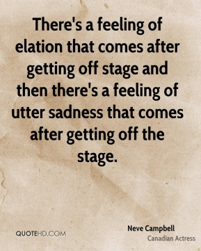 Neve Campbell - There's a feeling of elation that comes after getting off stage and then there's a feeling of utter sadness that comes after getting off the stage.