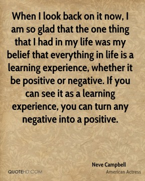 Neve Campbell  - When I look back on it now, I am so glad that the one thing that I had in my life was my belief that everything in life is a learning experience, whether it be positive or negative. If you can see it as a learning experience, you can turn any negative into a positive.