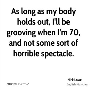 Nick Lowe - As long as my body holds out, I'll be grooving when I'm 70, and not some sort of horrible spectacle.