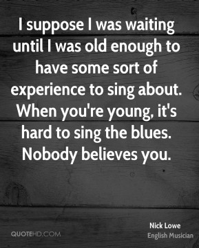 Nick Lowe - I suppose I was waiting until I was old enough to have some sort of experience to sing about. When you're young, it's hard to sing the blues. Nobody believes you.
