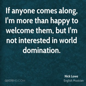 Nick Lowe - If anyone comes along, I'm more than happy to welcome them, but I'm not interested in world domination.