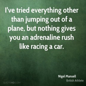 Nigel Mansell - I've tried everything other than jumping out of a plane, but nothing gives you an adrenaline rush like racing a car.