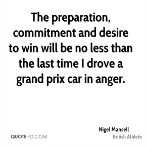 The preparation, commitment and desire to win will be no less than the last time I drove a grand prix car in anger.
