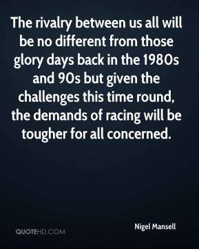 Nigel Mansell  - The rivalry between us all will be no different from those glory days back in the 1980s and 90s but given the challenges this time round, the demands of racing will be tougher for all concerned.