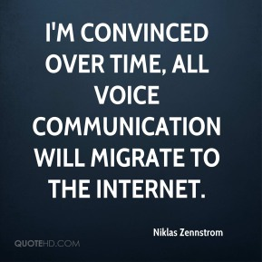 Niklas Zennstrom  - I'm convinced over time, all voice communication will migrate to the Internet.