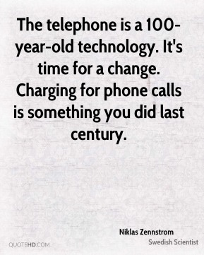 Niklas Zennstrom - The telephone is a 100-year-old technology. It's time for a change. Charging for phone calls is something you did last century.