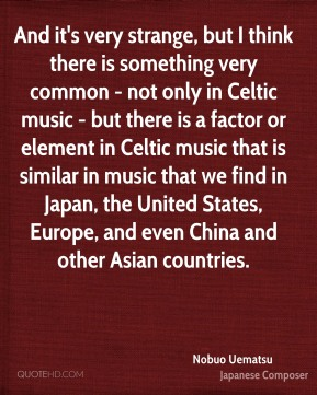Nobuo Uematsu - And it's very strange, but I think there is something very common - not only in Celtic music - but there is a factor or element in Celtic music that is similar in music that we find in Japan, the United States, Europe, and even China and other Asian countries.
