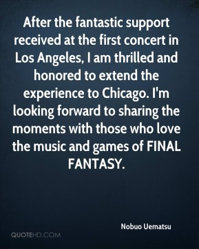 Nobuo Uematsu  - After the fantastic support received at the first concert in Los Angeles, I am thrilled and honored to extend the experience to Chicago. I'm looking forward to sharing the moments with those who love the music and games of FINAL FANTASY.