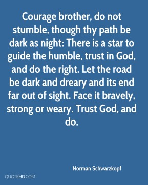 Norman Schwarzkopf  - Courage brother, do not stumble, though thy path be dark as night: There is a star to guide the humble, trust in God, and do the right. Let the road be dark and dreary and its end far out of sight. Face it bravely, strong or weary. Trust God, and do.