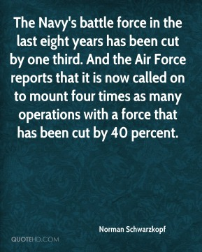 Norman Schwarzkopf  - The Navy's battle force in the last eight years has been cut by one third. And the Air Force reports that it is now called on to mount four times as many operations with a force that has been cut by 40 percent.