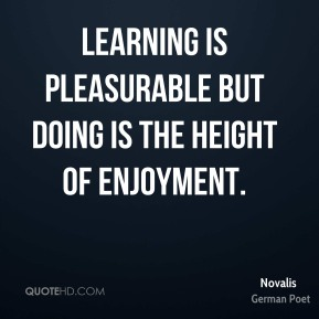 Learning is pleasurable but doing is the height of enjoyment.