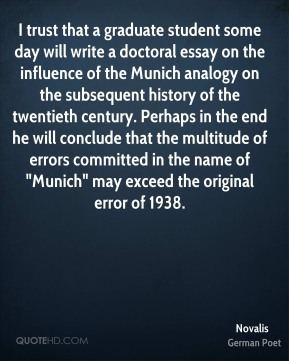 "Novalis  - I trust that a graduate student some day will write a doctoral essay on the influence of the Munich analogy on the subsequent history of the twentieth century. Perhaps in the end he will conclude that the multitude of errors committed in the name of ""Munich"" may exceed the original error of 1938."