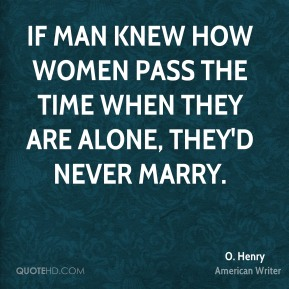 If man knew how women pass the time when they are alone, they'd never marry.