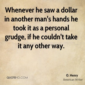 Whenever he saw a dollar in another man's hands he took it as a personal grudge, if he couldn't take it any other way.