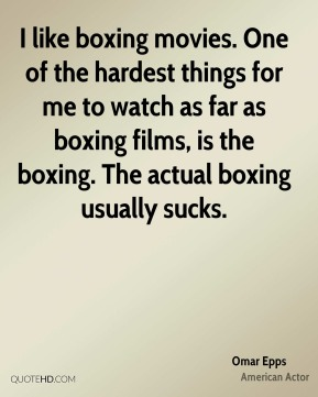 I like boxing movies. One of the hardest things for me to watch as far as boxing films, is the boxing. The actual boxing usually sucks.