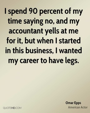 I spend 90 percent of my time saying no, and my accountant yells at me for it, but when I started in this business, I wanted my career to have legs.