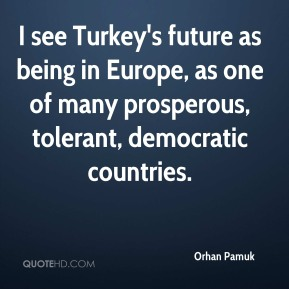 Orhan Pamuk - I see Turkey's future as being in Europe, as one of many prosperous, tolerant, democratic countries.