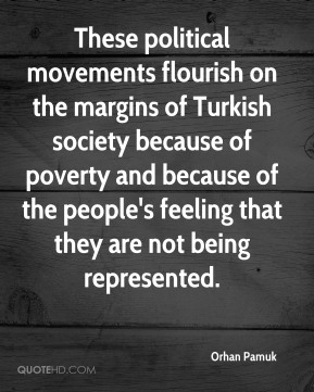 Orhan Pamuk - These political movements flourish on the margins of Turkish society because of poverty and because of the people's feeling that they are not being represented.