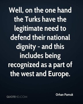 Orhan Pamuk - Well, on the one hand the Turks have the legitimate need to defend their national dignity - and this includes being recognized as a part of the west and Europe.