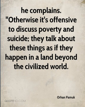 Orhan Pamuk  - he complains. ''Otherwise it's offensive to discuss poverty and suicide; they talk about these things as if they happen in a land beyond the civilized world.