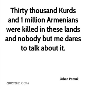 Orhan Pamuk  - Thirty thousand Kurds and 1 million Armenians were killed in these lands and nobody but me dares to talk about it.