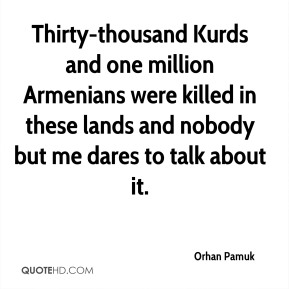 Orhan Pamuk  - Thirty-thousand Kurds and one million Armenians were killed in these lands and nobody but me dares to talk about it.