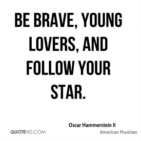 Oscar Hammerstein II - Be brave, young lovers, and follow your star.
