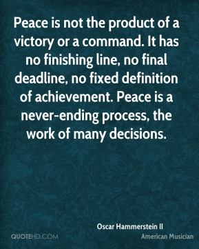 Oscar Hammerstein II - Peace is not the product of a victory or a command. It has no finishing line, no final deadline, no fixed definition of achievement. Peace is a never-ending process, the work of many decisions.