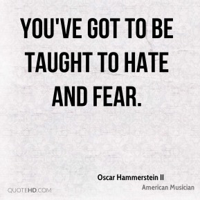 You've got to be taught to hate and fear.