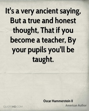 Oscar Hammerstein II  - It's a very ancient saying, But a true and honest thought, That if you become a teacher, By your pupils you'll be taught.