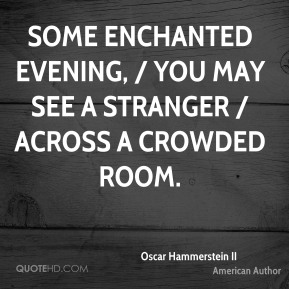 Some enchanted evening, / you may see a stranger / Across a crowded room.